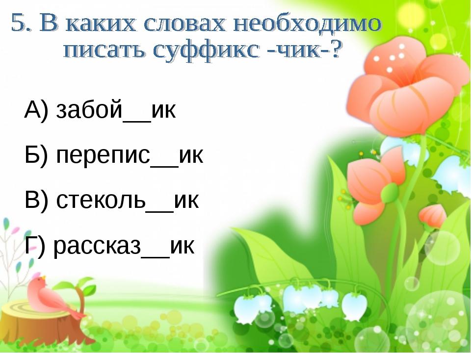 А) забой__ик Б) перепис__ик В) стеколь__ик Г) рассказ__ик