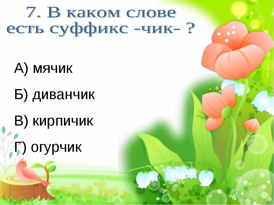 А) мячик Б) диванчик В) кирпичик Г) огурчик