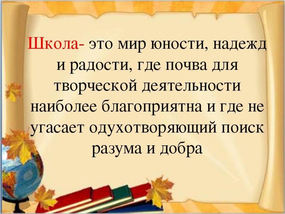 Школа- это мир юности, надежд и радости, где почва для творческой деятельност...