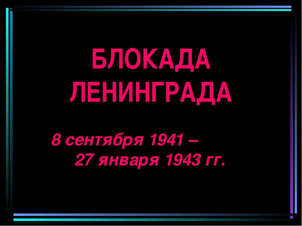 БЛОКАДА ЛЕНИНГРАДА 8 сентября 1941 – 27 января 1943 гг.