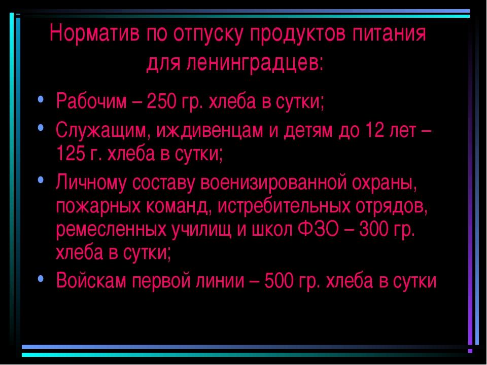 Норматив по отпуску продуктов питания для ленинградцев: Рабочим – 250 гр. хле...