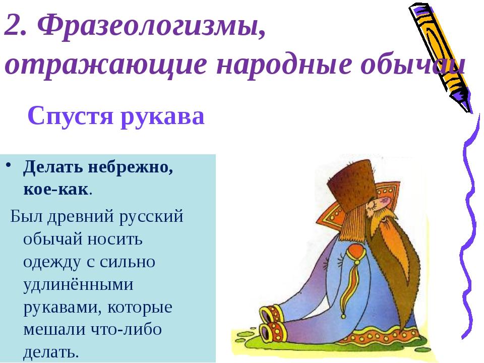 Спустя рукава Делать небрежно, кое-как. Был древний русский обычай носить оде...