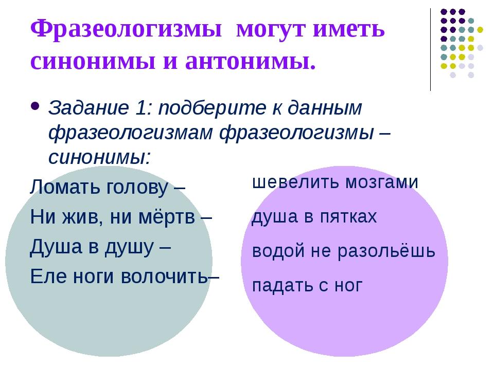 Фразеологизмы могут иметь синонимы и антонимы. Задание 1: подберите к данным...
