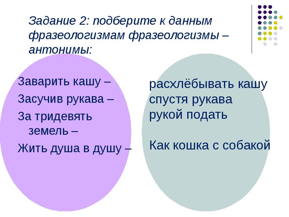 Задание 2: подберите к данным фразеологизмам фразеологизмы – антонимы: Завар...