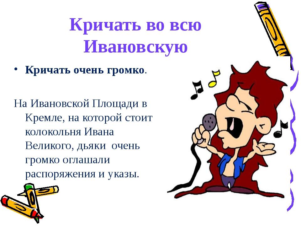 Кричать во всю Ивановскую Кричать очень громко. На Ивановской Площади в Кремл...