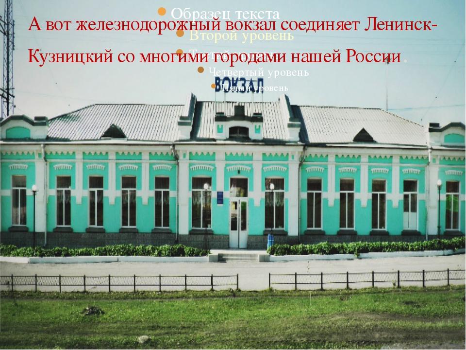 А вот железнодорожный вокзал соединяет Ленинск-Кузницкий со многими городами...