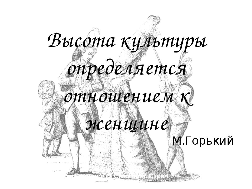 Высота культуры определяется отношением к женщине М.Горький