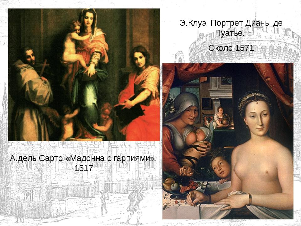 А.дель Сарто «Мадонна с гарпиями». 1517 Э.Клуэ. Портрет Дианы де Пуатье. Окол...