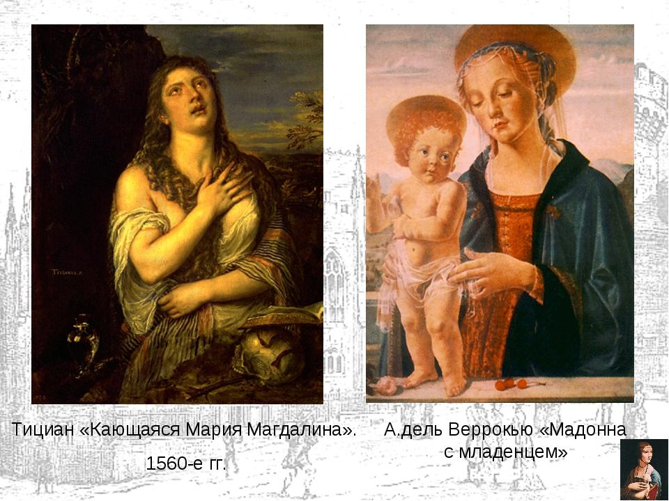 Тициан «Кающаяся Мария Магдалина». 1560-е гг. А.дель Веррокью «Мадонна с млад...