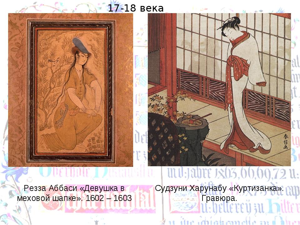 Резза Аббаси «Девушка в меховой шапке». 1602 – 1603 Судзуни Харунабу «Куртиза...