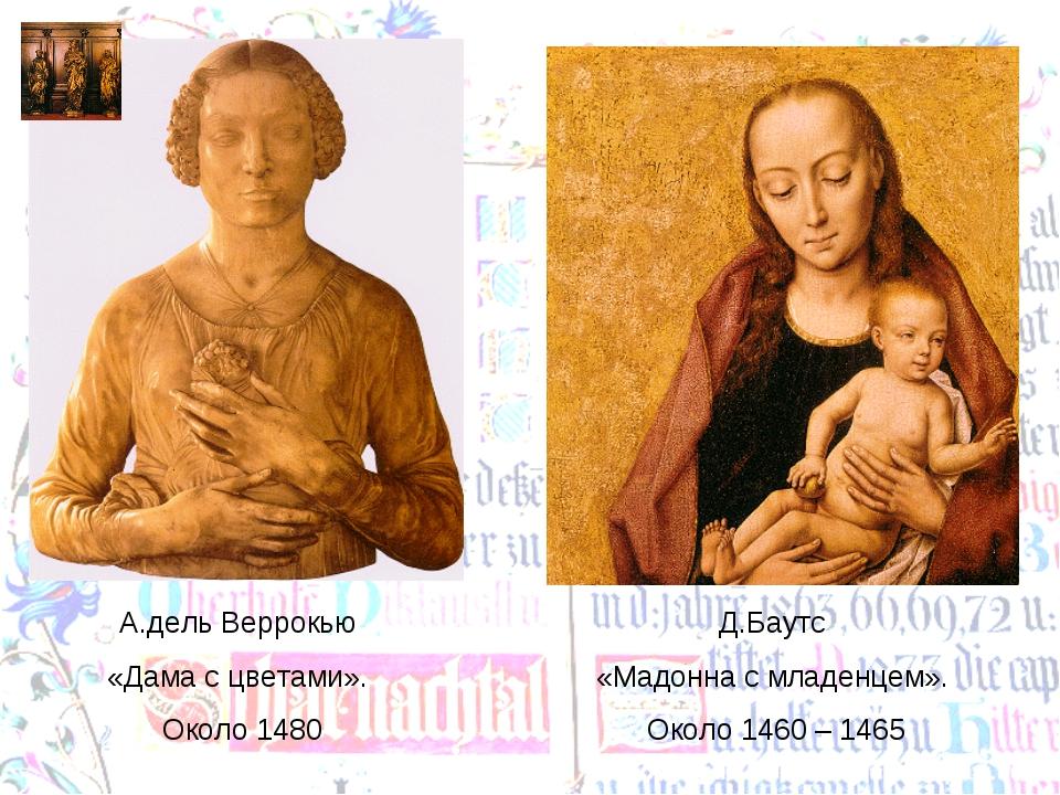 А.дель Веррокью «Дама с цветами». Около 1480 Д.Баутс «Мадонна с младенцем». О...