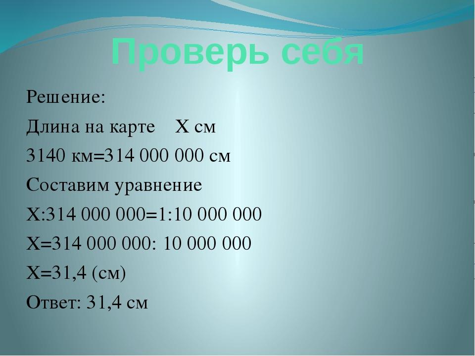 Проверь себя Решение: Длина на карте Х см 3140 км=314 000 000 см Составим ура...