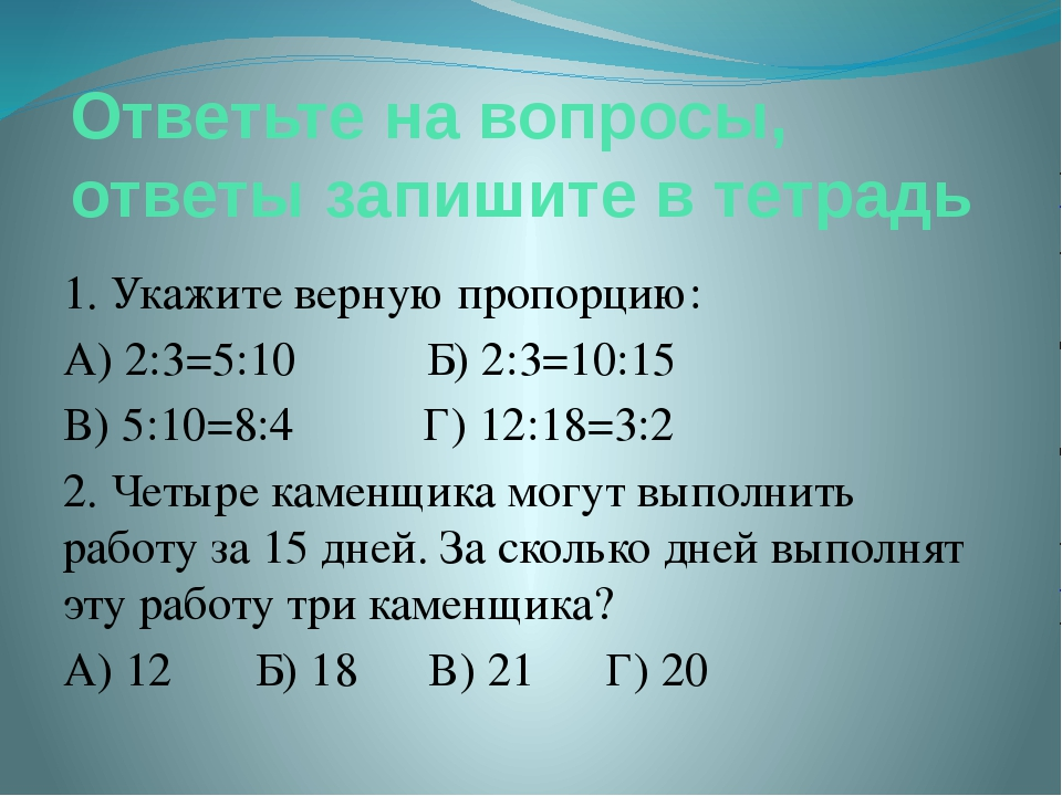 Ответьте на вопросы, ответы запишите в тетрадь 1. Укажите верную пропорцию: А...