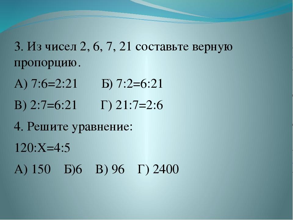 3. Из чисел 2, 6, 7, 21 составьте верную пропорцию. А) 7:6=2:21 Б) 7:2=6:21 В...