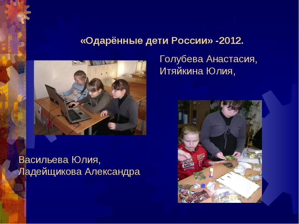 «Одарённые дети России» -2012. Голубева Анастасия, Итяйкина Юлия, Васильева Ю...