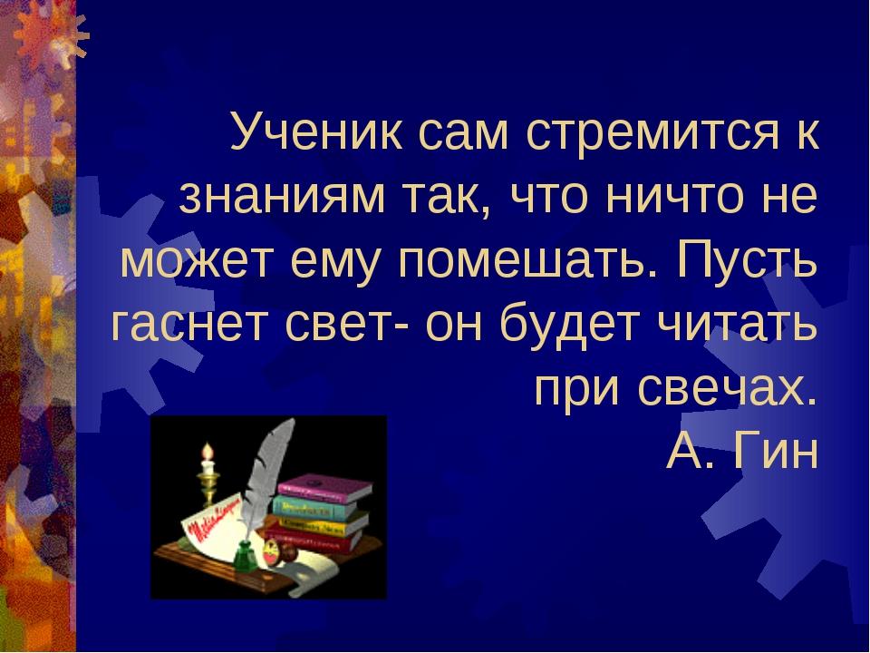 Ученик сам стремится к знаниям так, что ничто не может ему помешать. Пусть га...