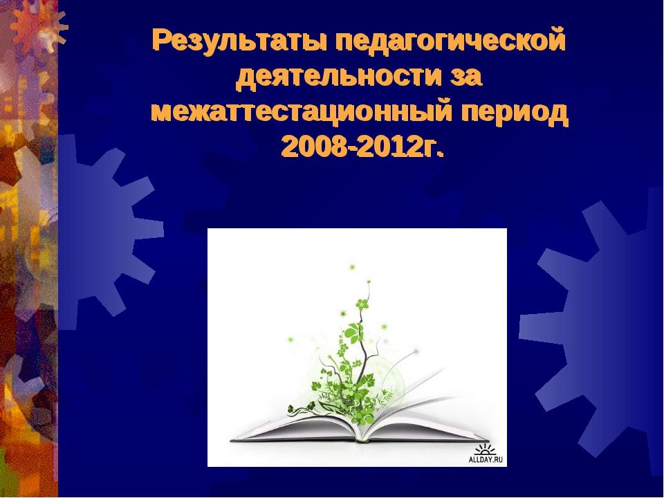 Результаты педагогической деятельности за межаттестационный период 2008-2012г...