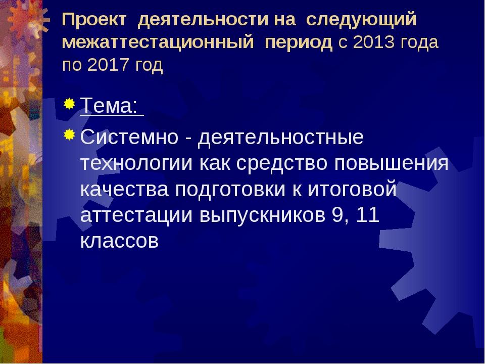 Проект деятельности на следующий межаттестационный период с 2013 года по 2017...