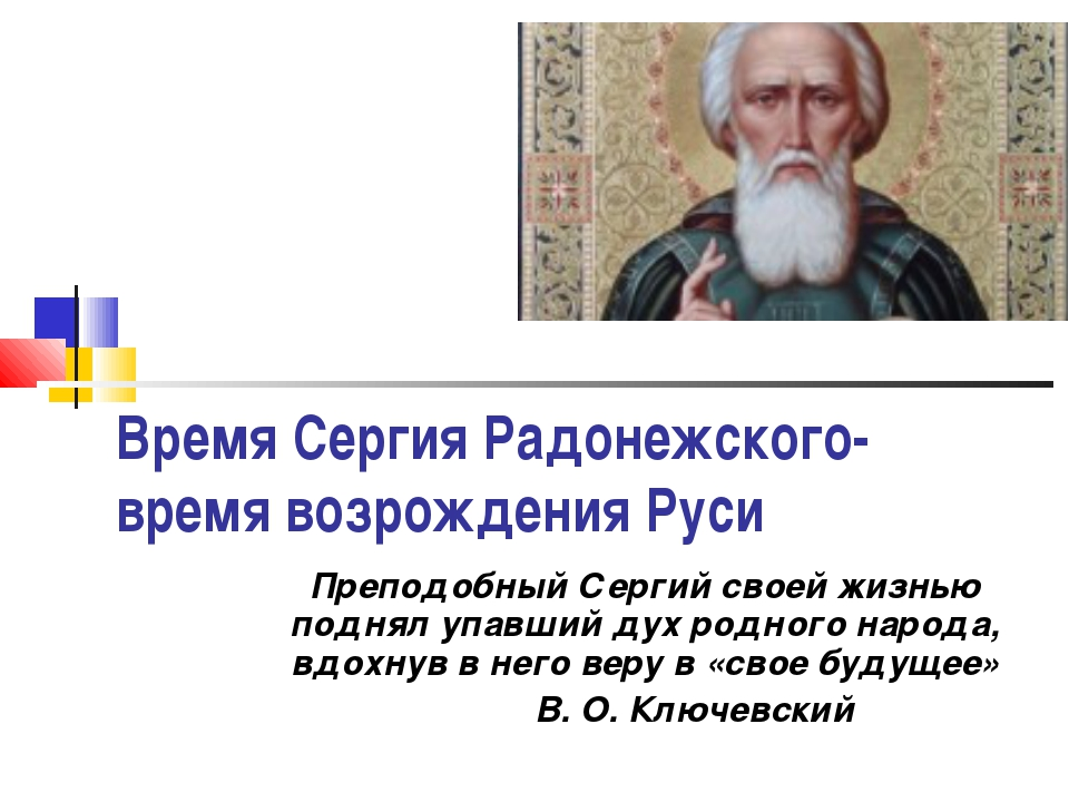 Время Сергия Радонежского- время возрождения Руси Преподобный Сергий своей жи...