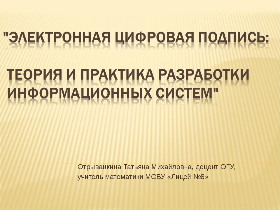 Отрыванкина Татьяна Михайловна, доцент ОГУ, учитель математики МОБУ «Лицей №8»