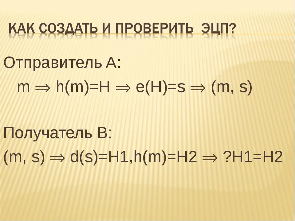 Отправитель A: m  h(m)=Н  e(Н)=s  (m, s) Получатель B: (m, s)  d(s)=H1,h(...