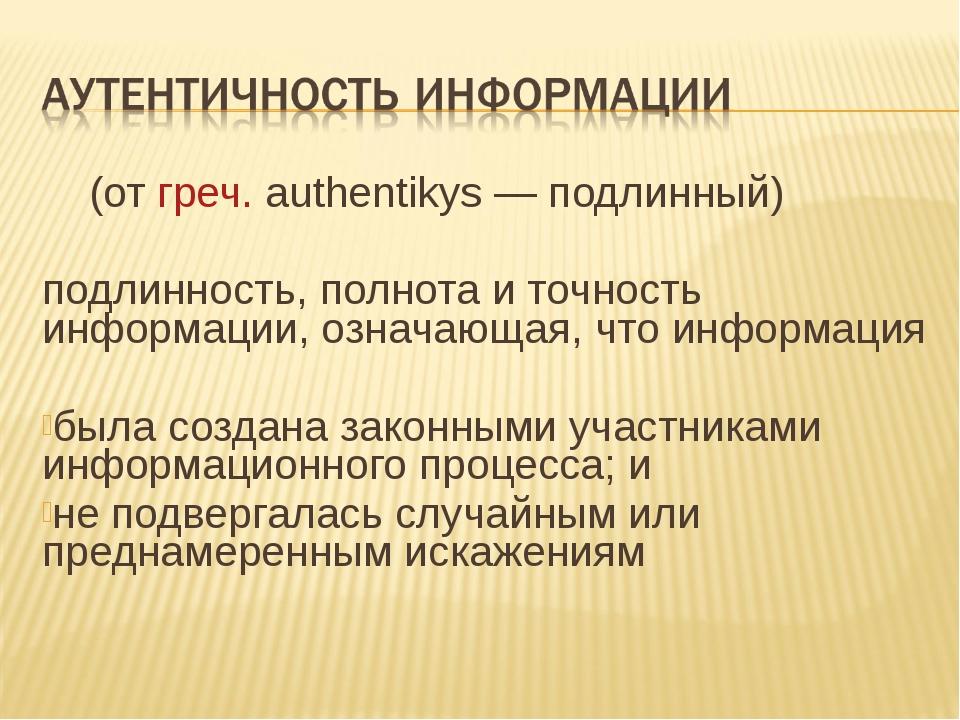 (от греч. authentikys — подлинный) подлинность, полнота и точность информаци...