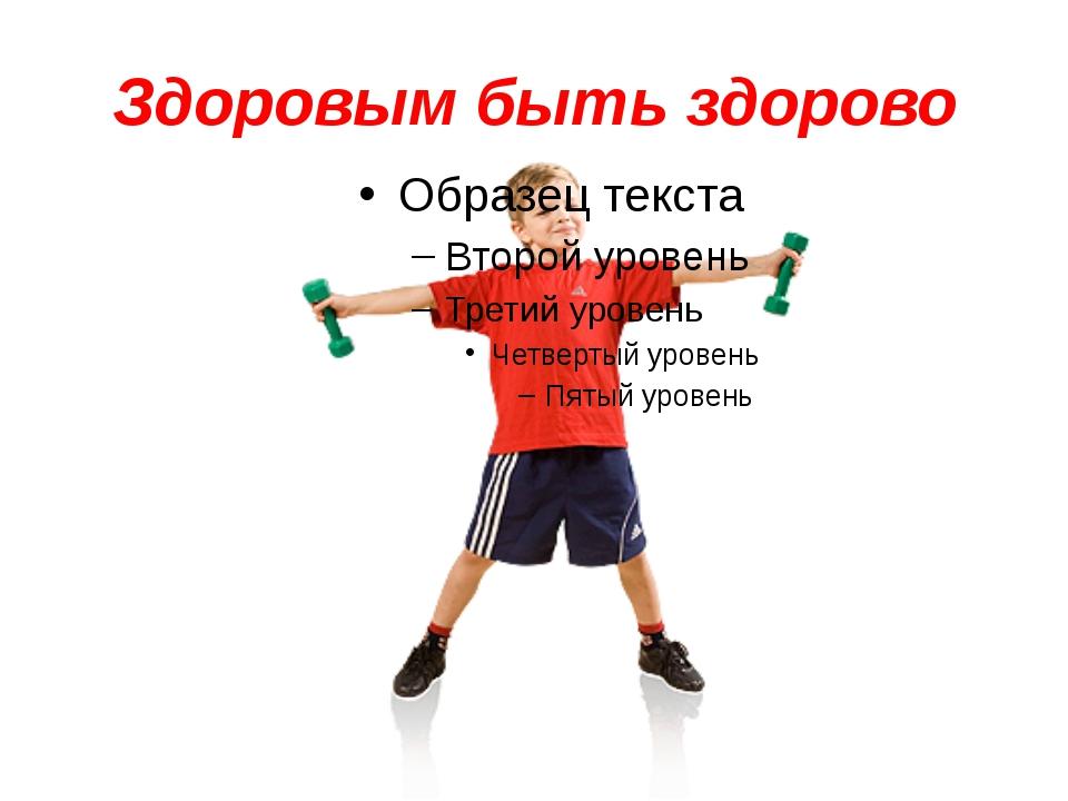 Здоровым быть здорово