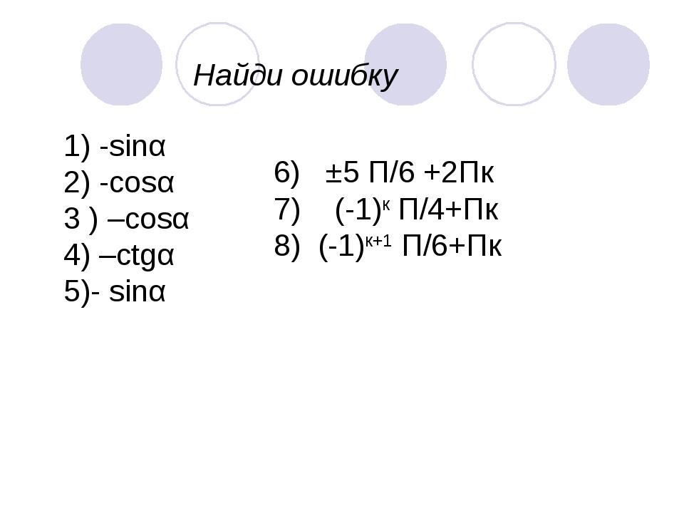 Найди ошибку 1) -sinα 2) -cosα 3 ) –cosα 4) –ctgα 5)- sinα 6) ±5 П/6 +2Пк 7)...