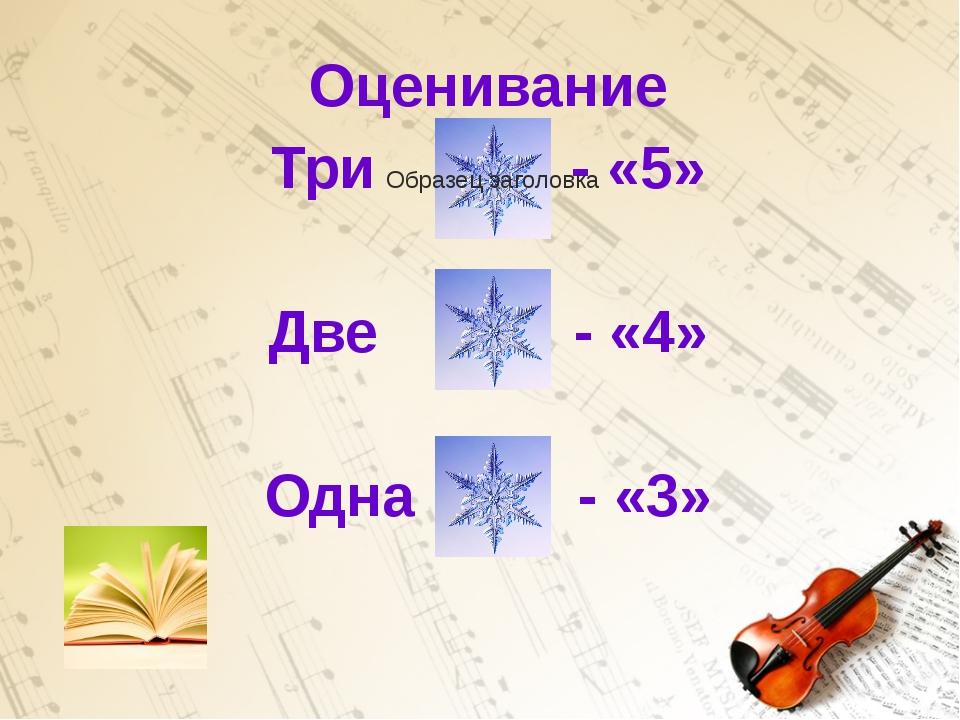 Оценивание Три - «5» Две - «4» Одна - «3»