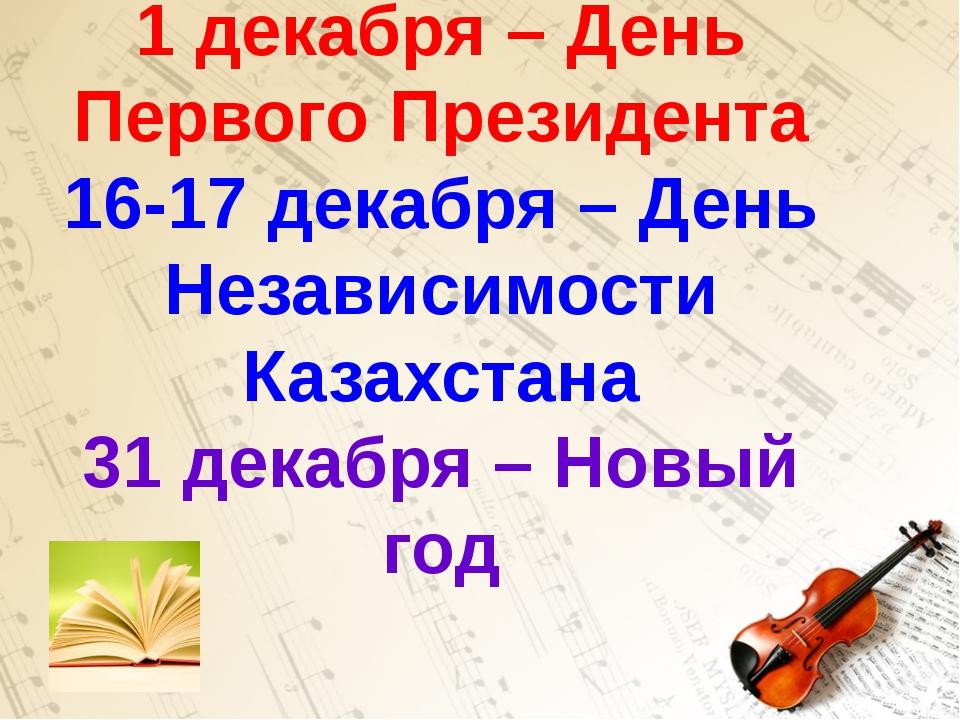 1 декабря – День Первого Президента 16-17 декабря – День Независимости Казах...