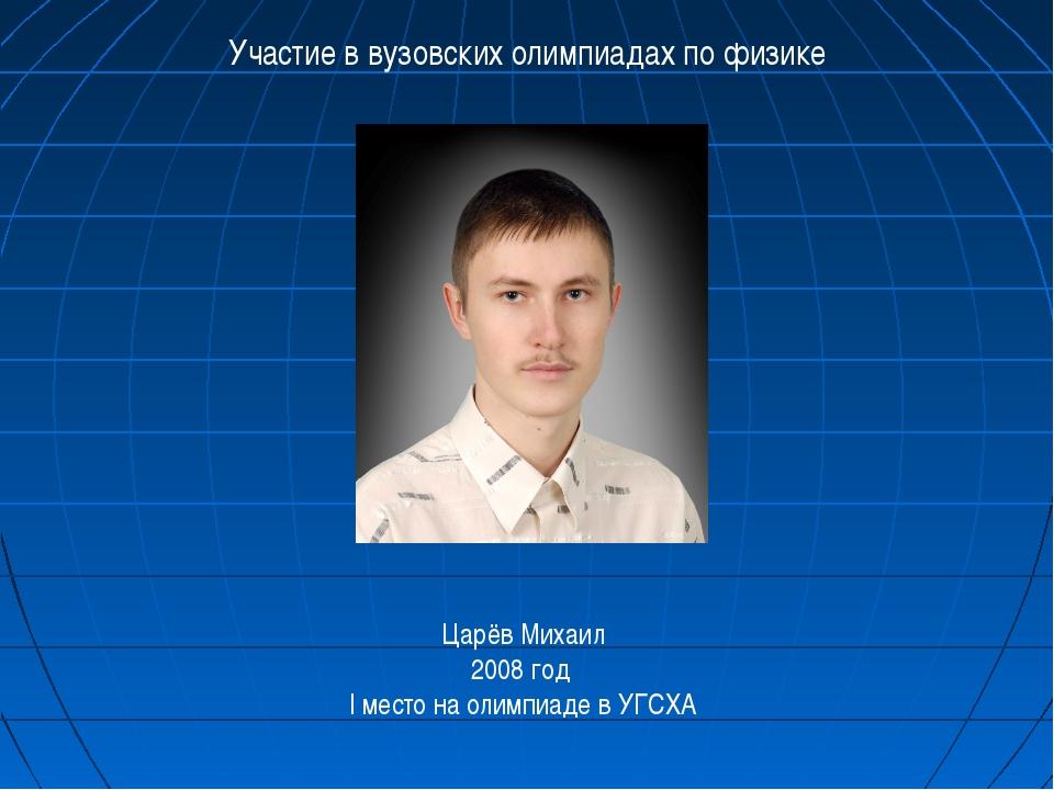 Участие в вузовских олимпиадах по физике Царёв Михаил 2008 год I место на оли...