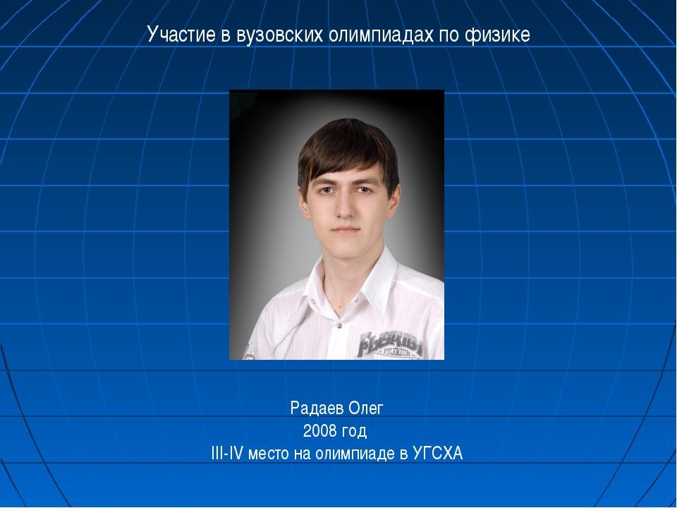 Участие в вузовских олимпиадах по физике Радаев Олег 2008 год III-IV место на...