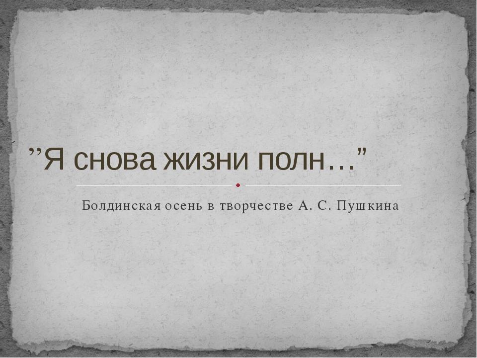 """Болдинская осень в творчестве А. С. Пушкина """"Я снова жизни полн…"""""""