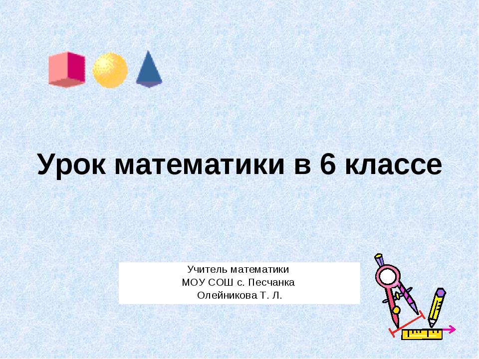 Урок математики в 6 классе Учитель математики МОУ СОШ с. Песчанка Олейникова...