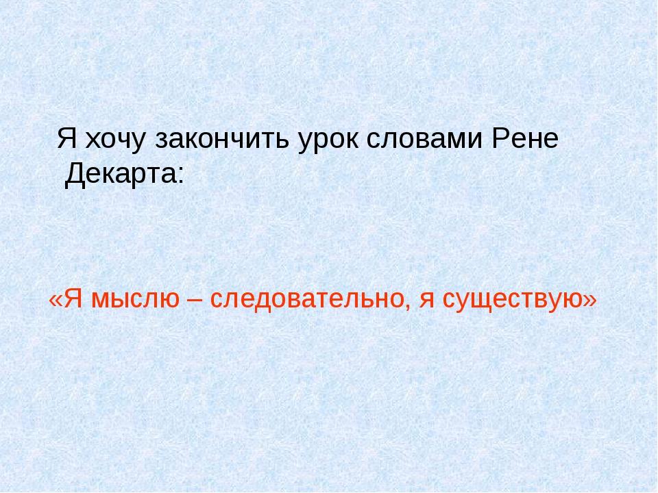 Я хочу закончить урок словами Рене Декарта: «Я мыслю – следовательно, я суще...