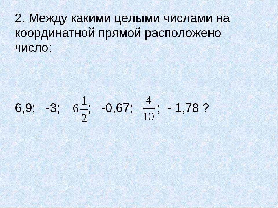 2. Между какими целыми числами на координатной прямой расположено число: 6,9;...