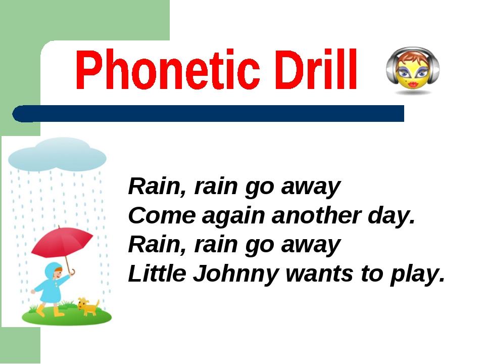 Rain, rain go away Come again another day. Rain, rain go away Little Johnny w...