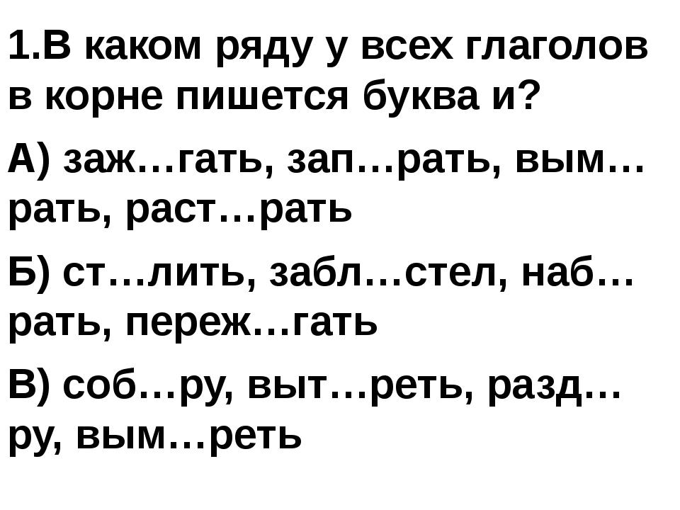 1.В каком ряду у всех глаголов в корне пишется буква и? А) заж…гать, зап…рат...