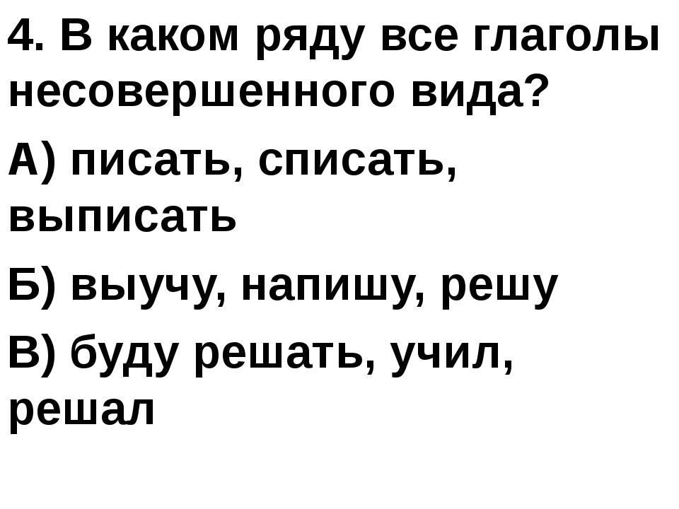 4. В каком ряду все глаголы несовершенного вида? А) писать, списать, выписат...