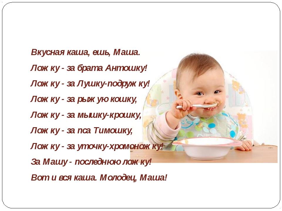 Вкусная каша, ешь, Маша. Ложку - за брата Антошку! Ложку - за Лушку-подружку!...