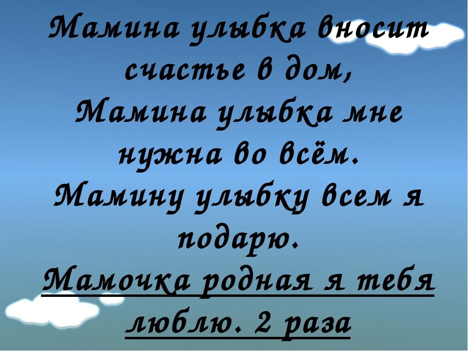 Мамина улыбка вносит счастье в дом, Мамина улыбка мне нужна во всём. Мамину у...
