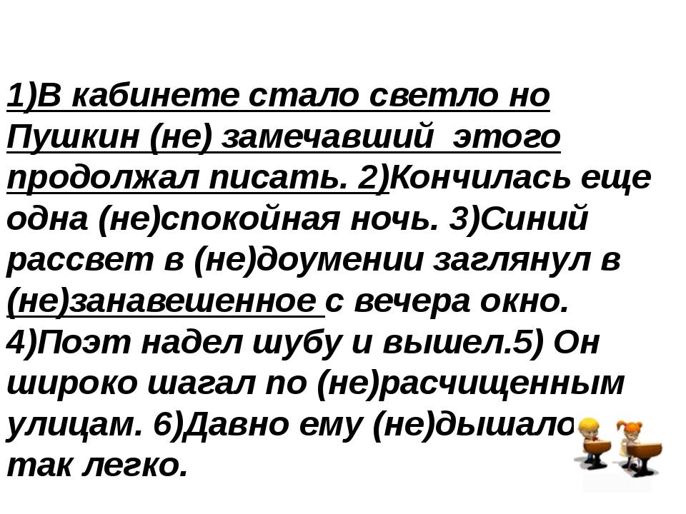 1)В кабинете стало светло но Пушкин (не) замечавший этого продолжал писать....