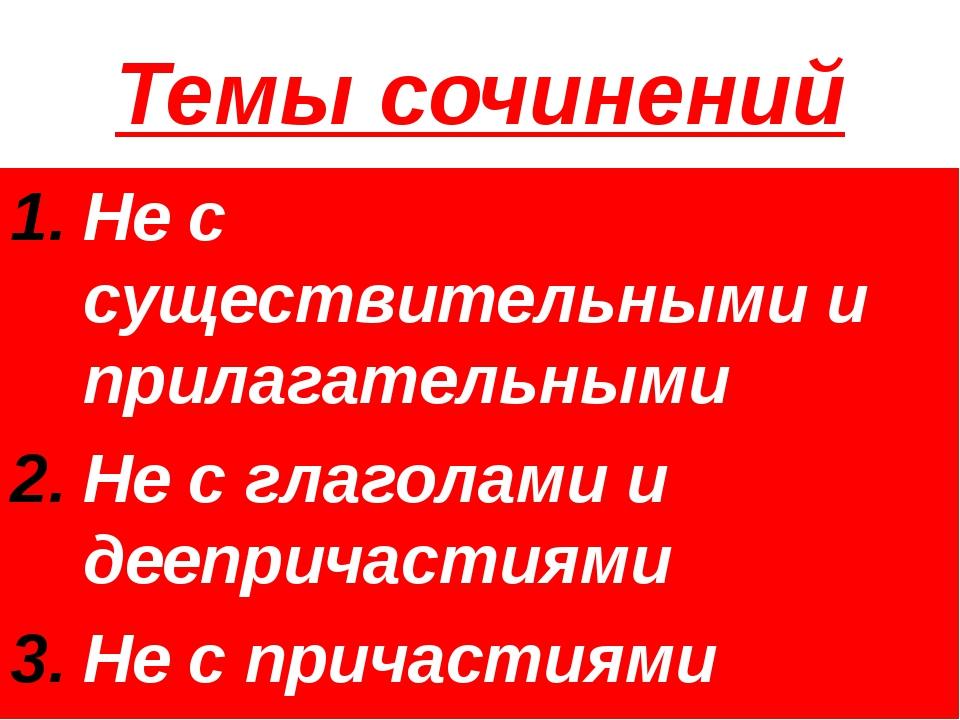 Темы сочинений Не с существительными и прилагательными Не с глаголами и деепр...