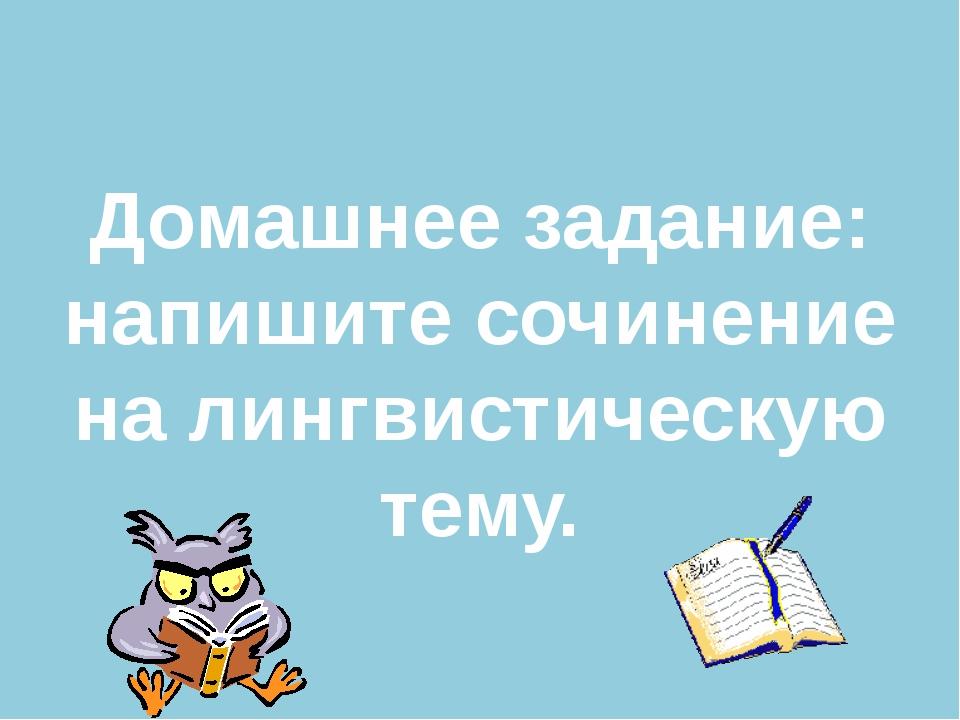 Домашнее задание: напишите сочинение на лингвистическую тему.