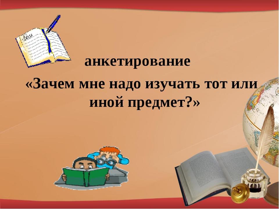 анкетирование «Зачем мне надо изучать тот или иной предмет?»