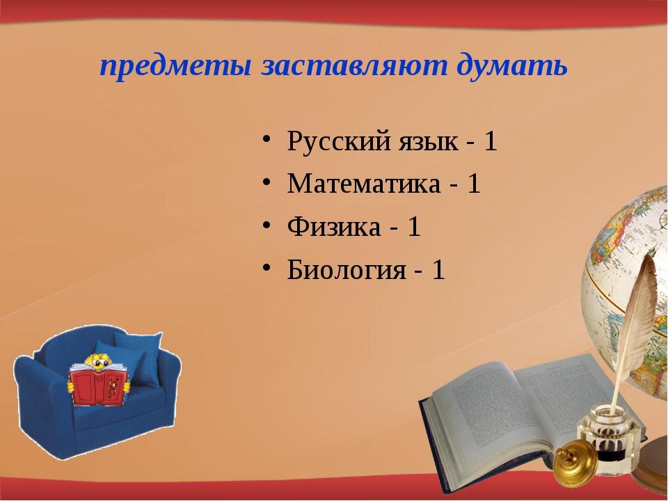 предметы заставляют думать Русский язык - 1 Математика - 1 Физика - 1 Биологи...