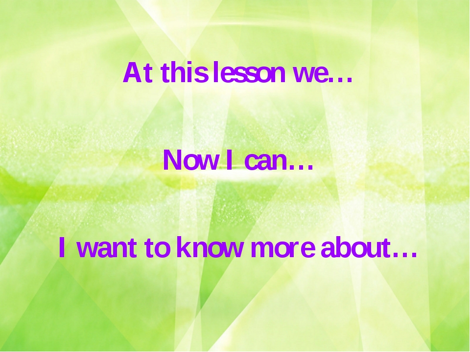 At this lesson we… Now I can… I want to know more about…
