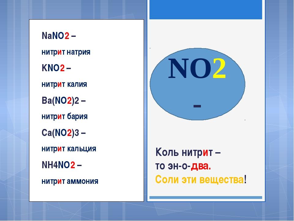 NaNO2 – нитрит натрия KNO2 – нитрит калия Ba(NO2)2 – нитрит бария Са(NO2)3 –...