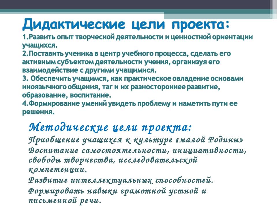 Методические цели проекта: Приобщение учащихся к культуре «малой Родины» Восп...