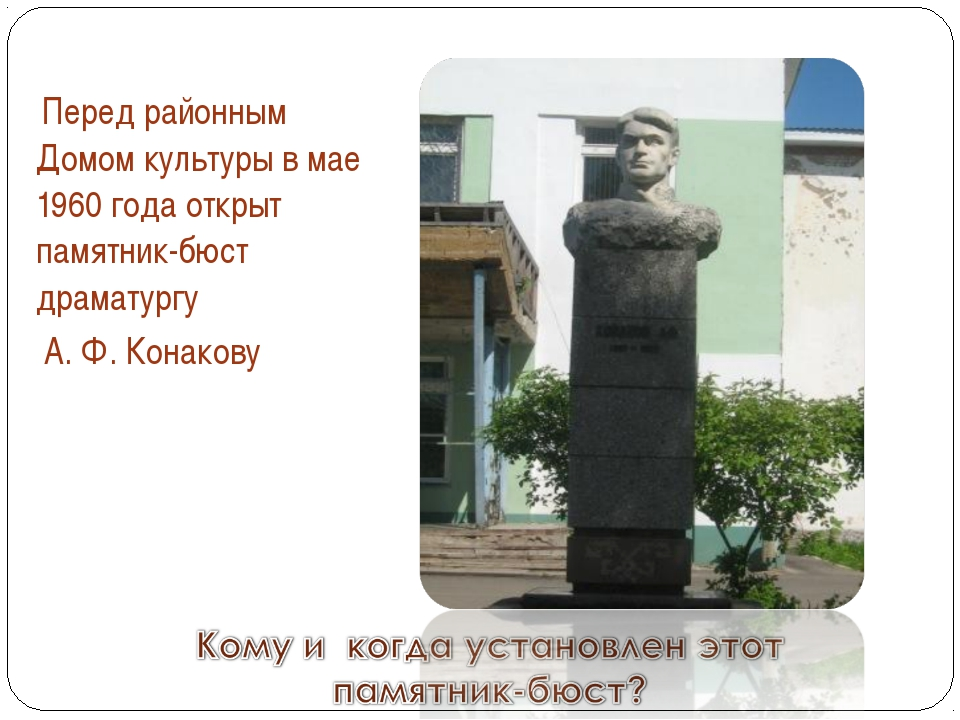 Перед районным Домом культуры в мае 1960 года открыт памятник-бюст драматург...